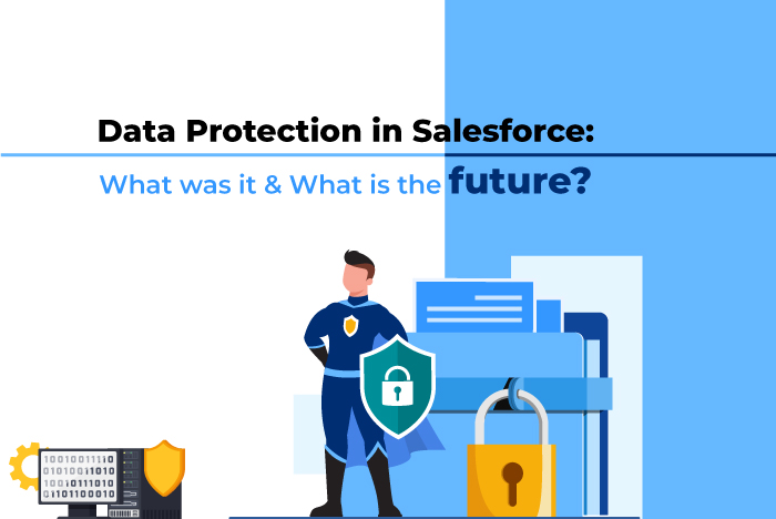 Data Protection in Salesforce: What was it & What is the future?